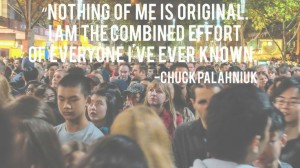 Nothing of me is original. I am the combined effort of everyone I've ever known. - Chuck Palahniuk